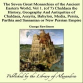 The Seven Great Monarchies of The Ancient Eastern World, Vol 1. (of 7): Chaldaea: The History, Geography and Antiquities of Chaldaea, Assyria, Babylon, Media, Persia, Parthia and Sassanian or New Persian Empire ebook by George Rawlinson