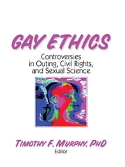 Gay Ethics - Controversies in Outing, Civil Rights, and Sexual Science ebook by Timothy F Murphy