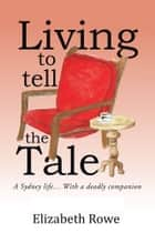 Living To Tell The Tale ebook by Elizabeth Rowe