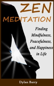 Zen Meditation for Beginners: Finding Mindfulness, Peacefulness, and Happiness in Life ebook by Dylan Barry