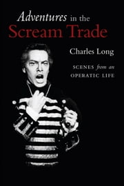 Adventures in the Scream Trade - Scenes from an Operatic Life ebook by Charles Long