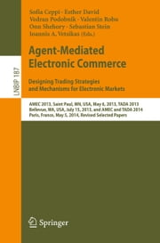 Agent-Mediated Electronic Commerce. Designing Trading Strategies and Mechanisms for Electronic Markets - AMEC 2013, Saint Paul, MN, USA, May 6, 2013, TADA 2013, Bellevue, WA, USA, July 15, 2013, and AMEC and TADA 2014, Paris, France, May 5, 2014, Revised Selected Papers ebook by Sofia Ceppi,Esther David,Vedran Podobnik,Valentin Robu,Onn Shehory,Sebastian Stein,Ioannis A. Vetsikas