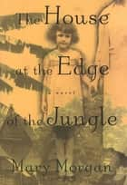 The House at the Edge of the Jungle - A Novel ebook by Mary Morgan