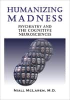 Humanizing Madness - Psychiatry and the Cognitive Neurosciences ebook by Niall McLaren