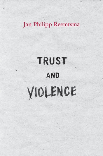 Trust and Violence - An Essay on a Modern Relationship ebook by Jan Philipp Reemtsma