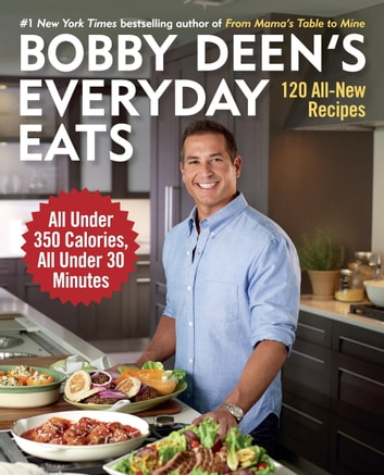 Bobby Deen's Everyday Eats - 120 All-New Recipes, All Under 350 Calories, All Under 30 Minutes ebook by Bobby Deen