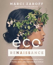 ECOrenaissance - A Lifestyle Guide for Co-creating a Stylish, Sexy, and Sustainable World ebook by Marci Zaroff, Horst Rechelbacher