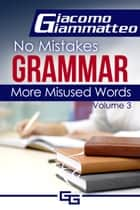 No Mistakes Grammar, Volume III, More Misused Words ebook by Giacomo Giammatteo