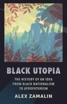 Black Utopia - The History of an Idea from Black Nationalism to Afrofuturism eBook by Alex Zamalin