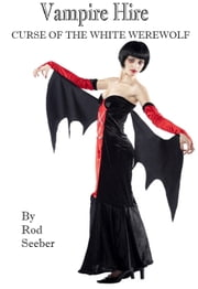 Vampire Hire: Curse Of The White Werewolf ebook by Rod Seeber