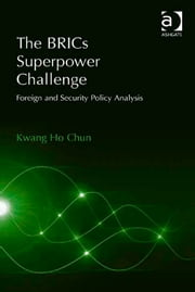 The BRICs Superpower Challenge - Foreign and Security Policy Analysis ebook by Professor Kwang Ho Chun