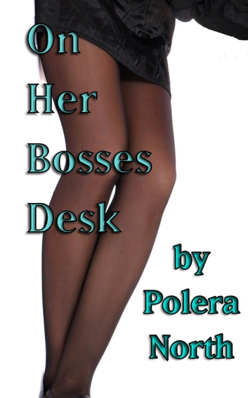 On Her Bosses Desk ebook by Polera North