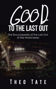 Good To The Last Out - The Encyclopedia of the Last Out of the World Series ebook by Theo Tate