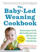 The Baby-Led Weaning Cookbook - Delicious Recipes That Will Help Your Baby Learn to Eat Solid Foods—and That the Whole Family Will Enjoy ebook by Tracey Murkett, Gill Rapley PhD