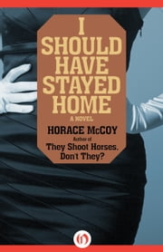 I Should Have Stayed Home - A Novel ebook by Horace McCoy