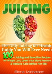 Juicing: The Only Juicing for Health Guide You Will Ever Need:100 + Juicing and Smoothie Recipes for Weight Loss, Lower Blood Pressure, Reduce Acid Reflux For life! ebook by Sione Michelson