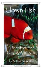 Clown Fish: Friends of the Stinging Anemone ebook by Caitlind L. Alexander