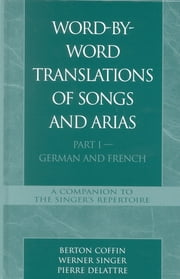 Word-By-Word Translations of Songs and Arias, Part I - German and French ebook by Berton Coffin,Werner Singer,Pierre Delattre