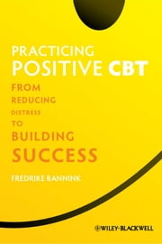 Practicing Positive CBT - From Reducing Distress to Building Success ebook by Fredrike Bannink