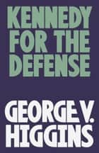 Kennedy for the Defense ebook by George V. Higgins