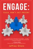 Engage - Teach, Don't Just Present ebook by Jeffrey Glanz