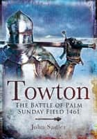 Towton: The Battle of Palm Sunday Field ebook by John Sadler