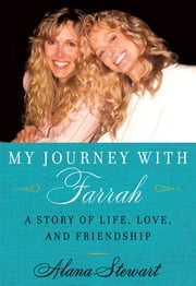 My Journey with Farrah - A Story of Life, Love, and Friendship ebook by Alana Stewart