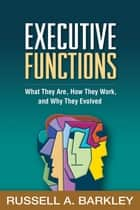 Executive Functions - What They Are, How They Work, and Why They Evolved ebook by Russell A. Barkley, PhD, ABPP,...