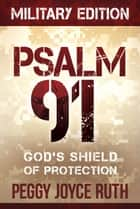 Psalm 91 Military Edition - God's Shield of Protection ebook by Peggy Joyce Ruth