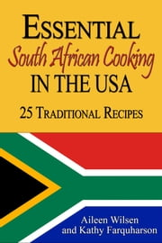 Essential South African Cooking in the USA: 25 Traditional Recipes ebook by Aileen Wilsen