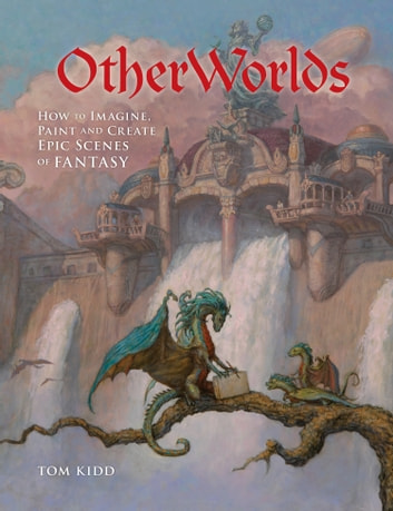 OtherWorlds - How to Imagine, Paint and Create Epic Scenes of Fantasy ebook by Tom Kidd