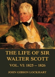 The Life of Sir Walter Scott, Vol. 6: 1825 - 1826 ebook by John Gibson Lockhart