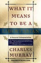 What It Means to Be a Libertarian ebook by Charles Murray