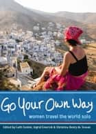 Go Your Own Way - Women Travel the World Solo ebook by Faith Conlon, Ingrid Emerick, Christina Henry de Tessan