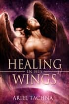 Healing in His Wings ebook by Ariel Tachna
