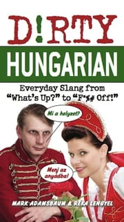 "Dirty Hungarian - Everyday Slang from ""What's Up?"" to ""F*%# Off!"" ebook by Mark Adamsbaum, Réka Lengyel"