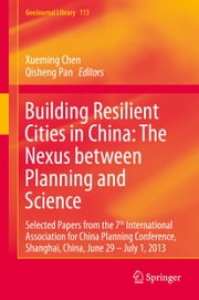 Building Resilient Cities in China: The Nexus between Planning and Science - Selected Papers from the 7th International Association for China Planning Conference, Shanghai, China, June 29 – July 1, 2013 ebook by Xueming Chen,Qisheng Pan