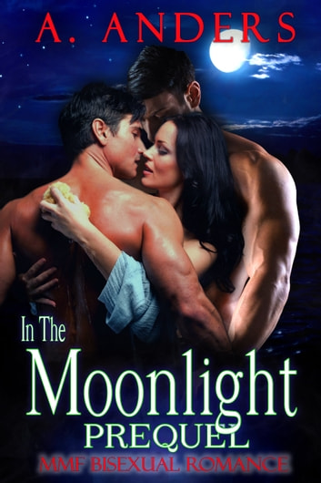 In The Moonlight: Prequel - MMF Bisexual Romance ebook by A. Anders,Alex Anders