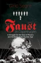 Faust In Copenhagen - A Struggle for the Soul of Physics and the Birth of the Nuclear Age ebook by Gino Segrè