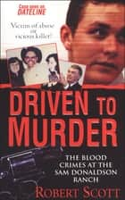 Driven to Murder - The Blood Crimes at the Sam Donaldson Ranch ekitaplar by Robert Scott