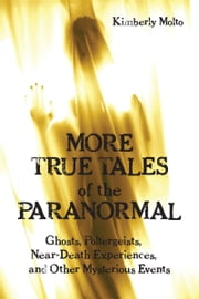 More True Tales of the Paranormal - Ghosts, Poltergeists, Near-Death Experiences and Other Mysterious Events ebook by Kimberly Molto