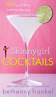 Skinnygirl Cocktails - 100 Fun & Flirty Guilt-Free Recipes ebook by Bethenny Frankel