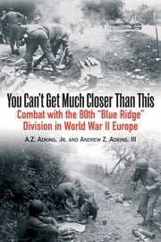 You Can't Get Much Closer Than This - Combat With Company H, 317th Infantry Regiment, 80th Division ebook by Andrew Z. Adkins III,A.Z. Adkins, Jr.