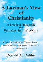 A Layman's View of Christianity - A Practical Handbook for Unlimited Spiritual Ability ebook by Donald A. Dahlin