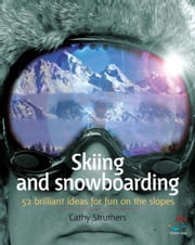 Skiing and Snowboarding: 52 Brilliant Ideas for Fun on the Slopes ebook by Struthers, Cathy