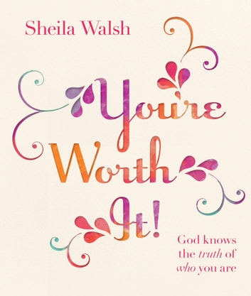 You're Worth It! - God Knows the Truth of Who You Are ebook by Sheila Walsh