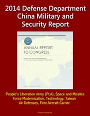 2014 Defense Department China Military and Security Report: People's Liberation Army (PLA), Space and Missiles, Force Modernization, Technology, Taiwan, Air Defenses, First Aircraft Carrier ebook by Progressive Management