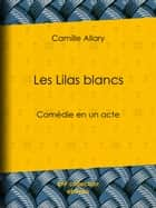Les Lilas blancs - Comédie en un acte ebook by Camille Allary