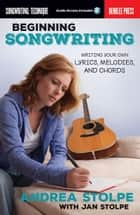 Beginning Songwriting - Writing Your Own Lyrics, Melodies, and Chords ebook by Andrea Stolpe, Jan Stolpe