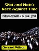Wot and Nott's Race Against Time: Part Two - the Realm of the Black Crystals ebook by Gerrard Wilson